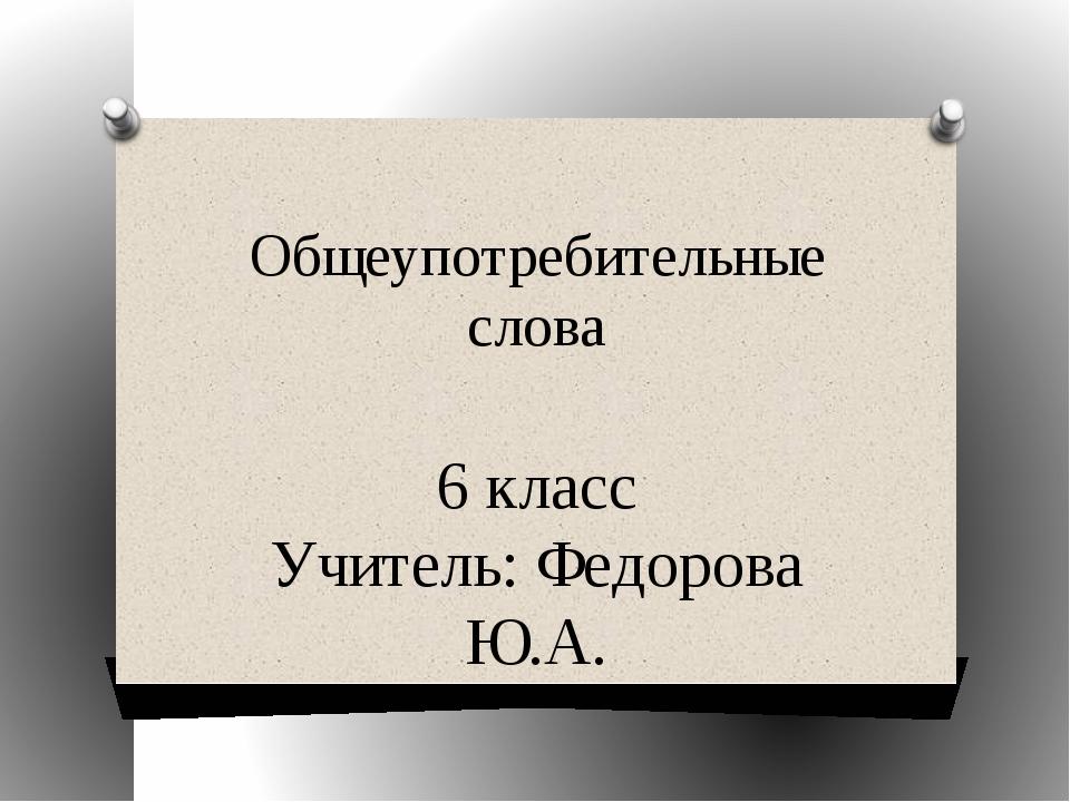 Общеупотребительные слова 6 класс Учитель: Федорова Ю.А.