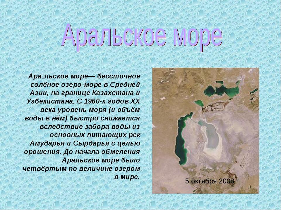 5 октября 2008 г Ара́льское море— бессточное солёное озеро-море в Средней Ази...