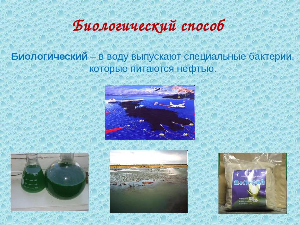 Биологический способ Биологический – в воду выпускают специальные бактерии, к...