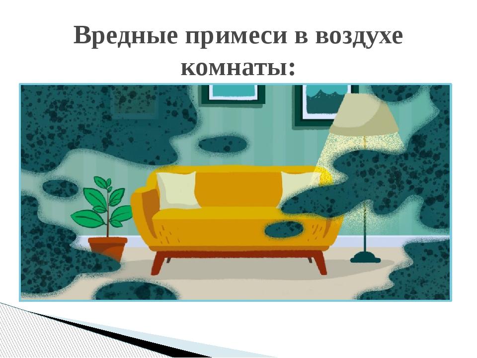 Вредные примеси в воздухе комнаты:
