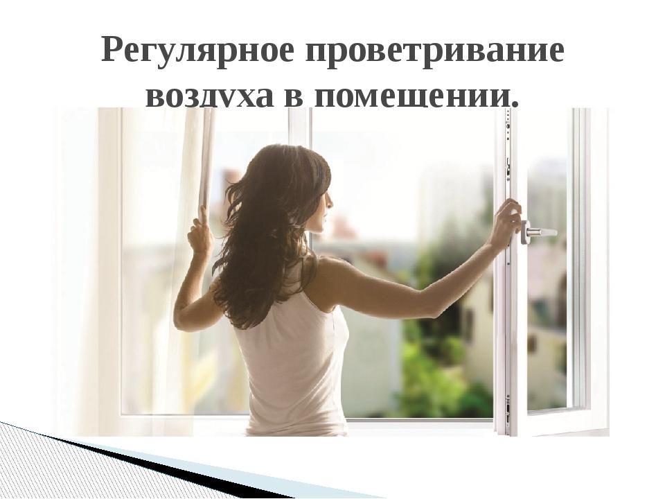 Регулярное проветривание воздуха в помещении.