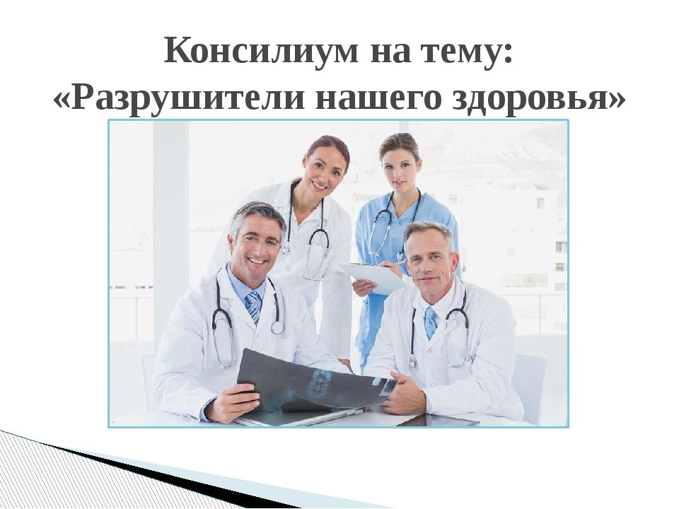 Консилиум на тему: «Разрушители нашего здоровья»