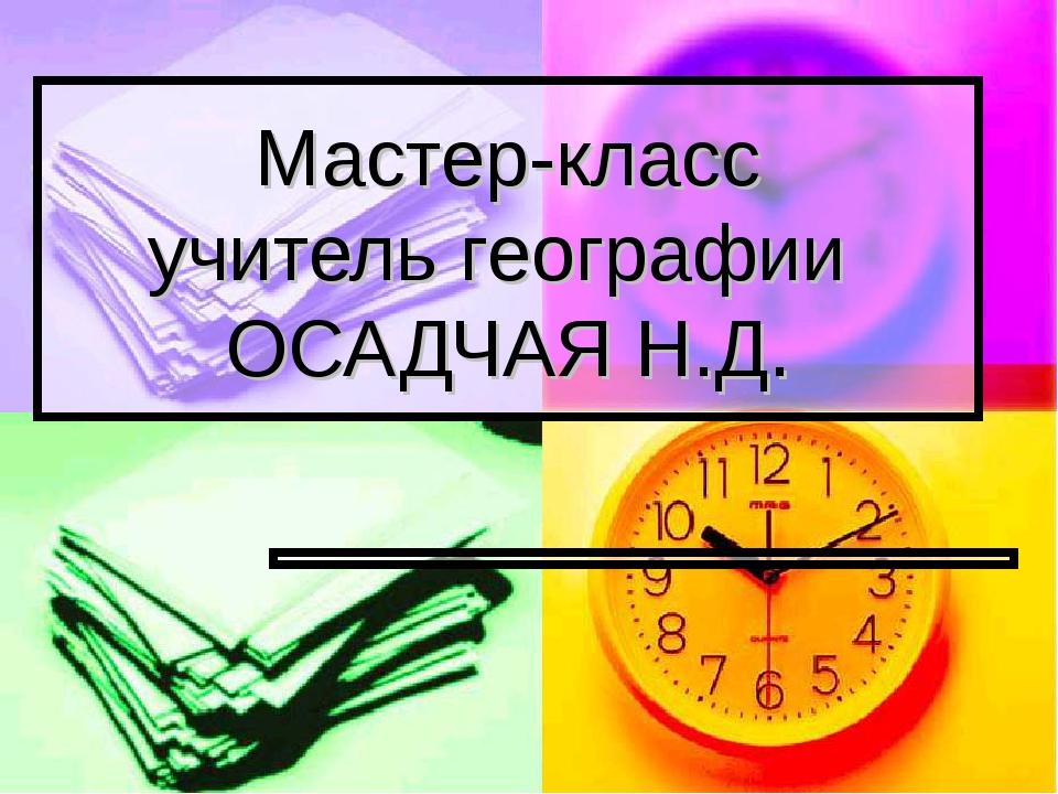 Мастер-класс учитель географии ОСАДЧАЯ Н.Д.