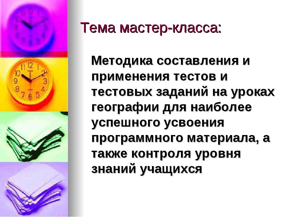 Тема мастер-класса: Методика составления и применения тестов и тестовых задан...