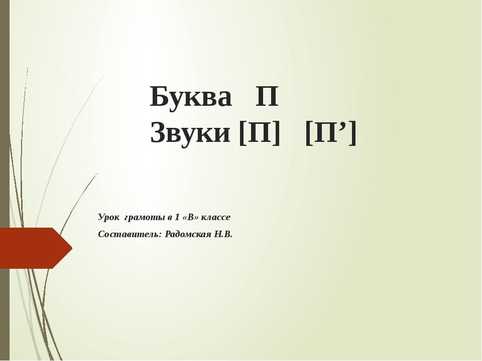 Буква П Звуки [П] [П'] Урок грамоты в 1 «В» классе Составитель: Радомская Н.В.
