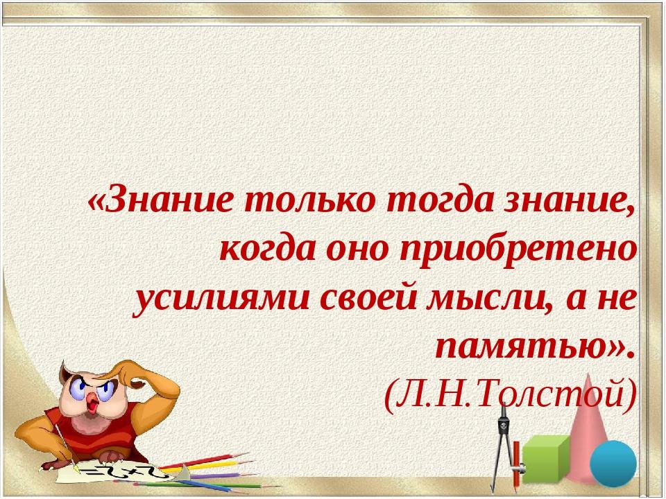 «Знание только тогда знание, когда оно приобретено усилиями своей мысли, а н...