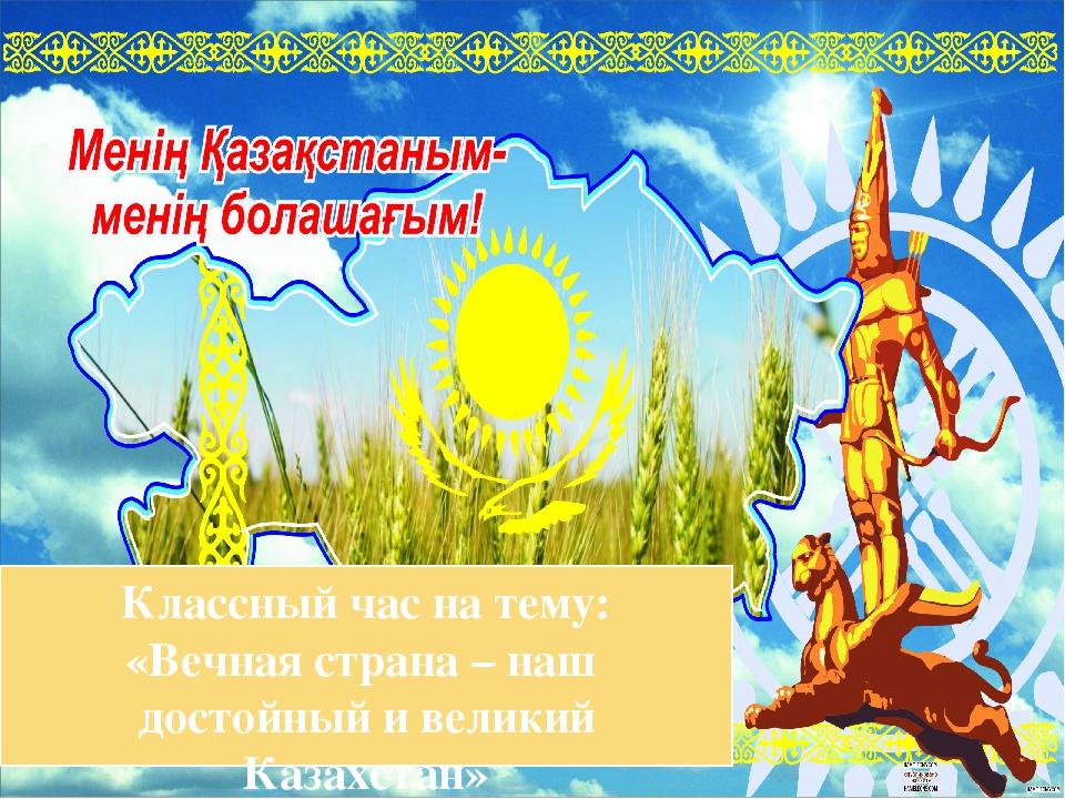 Классный час на тему: «Вечная страна – наш достойный и великий Казахстан» Под...