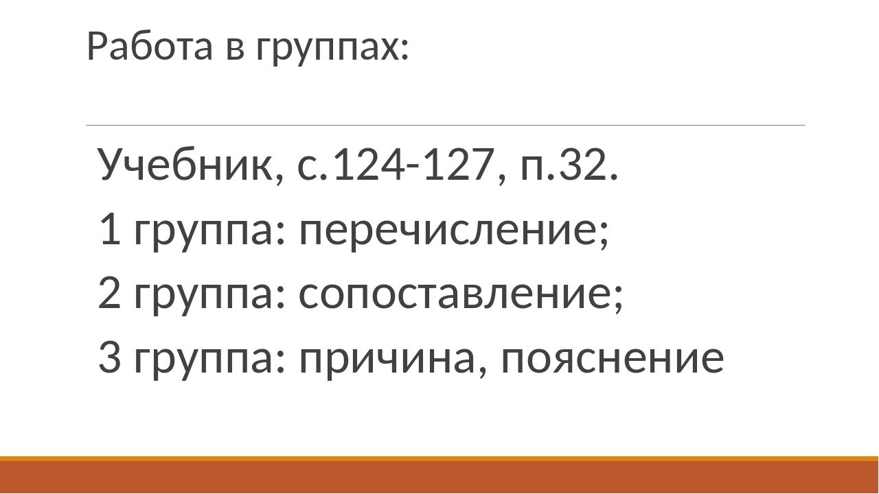 Работа в группах: Учебник, с.124-127, п.32. 1 группа: перечисление; 2 группа:...
