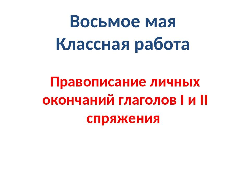 Восьмое мая Классная работа Правописание личных окончаний глаголов I и II спр...