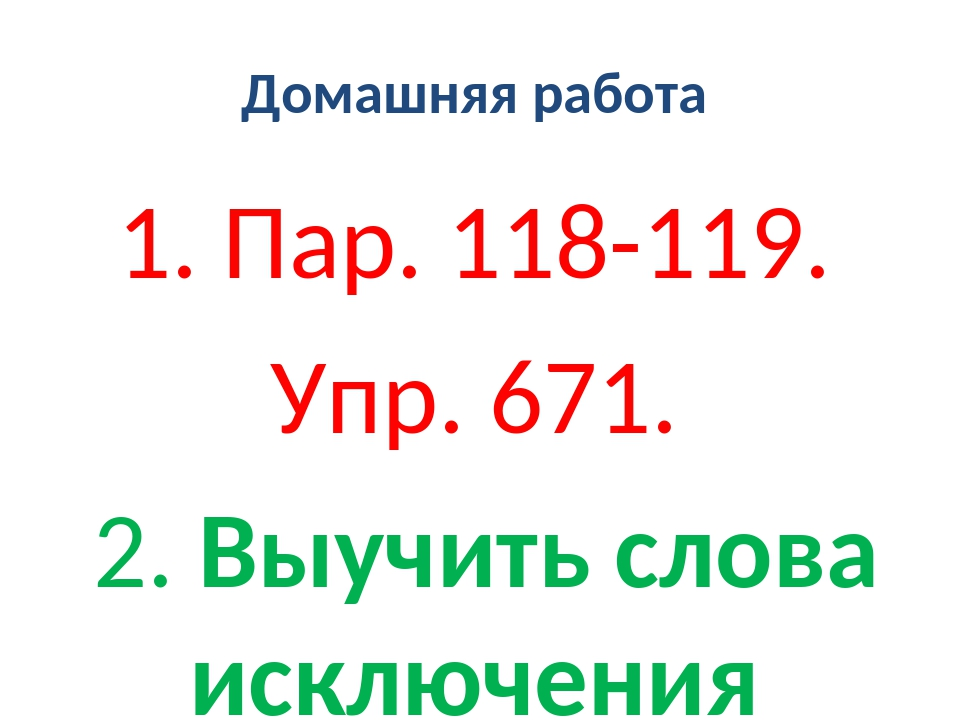 Домашняя работа 1. Пар. 118-119. Упр. 671. 2. Выучить слова исключения