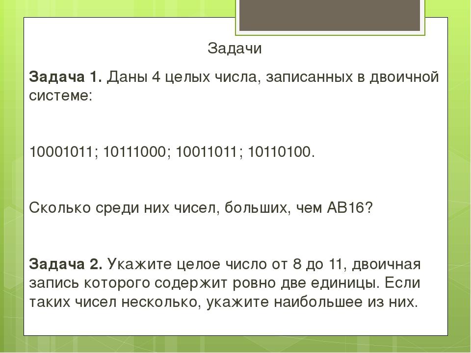 Задачи Задача 1. Даны 4 целых числа, записанных в двоичной системе:  1000101...