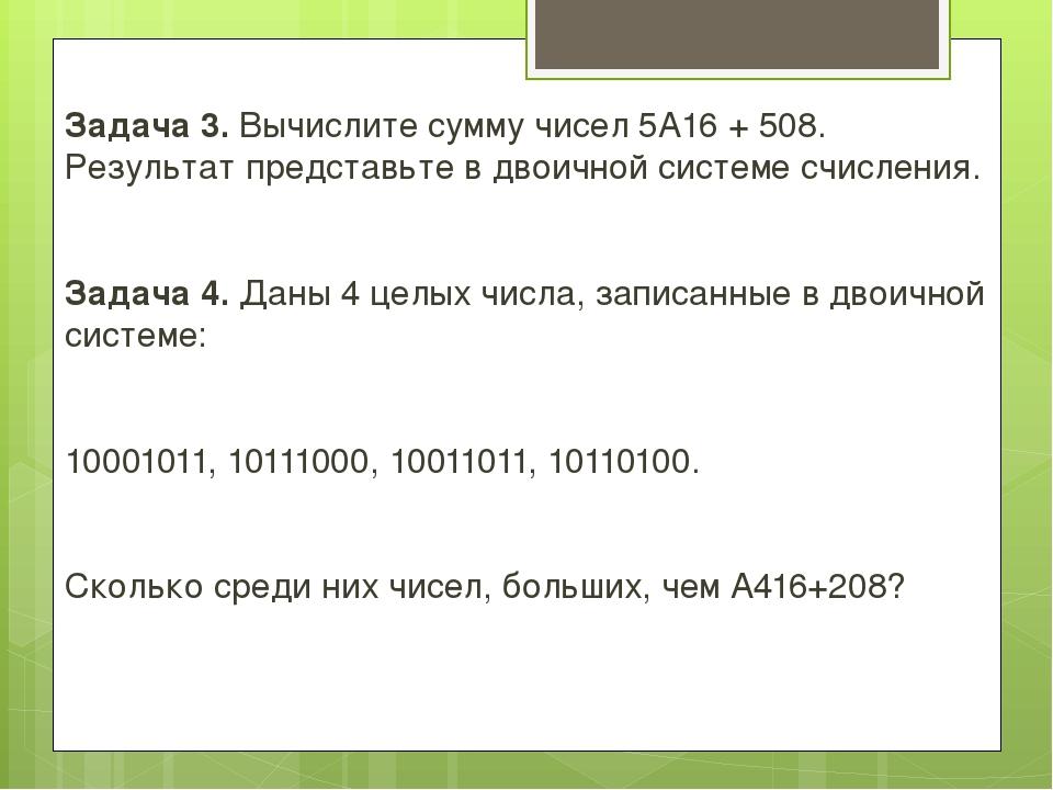 Задача 3. Вычислите сумму чисел 5A16+ 508. Результат представьте в двоичной...