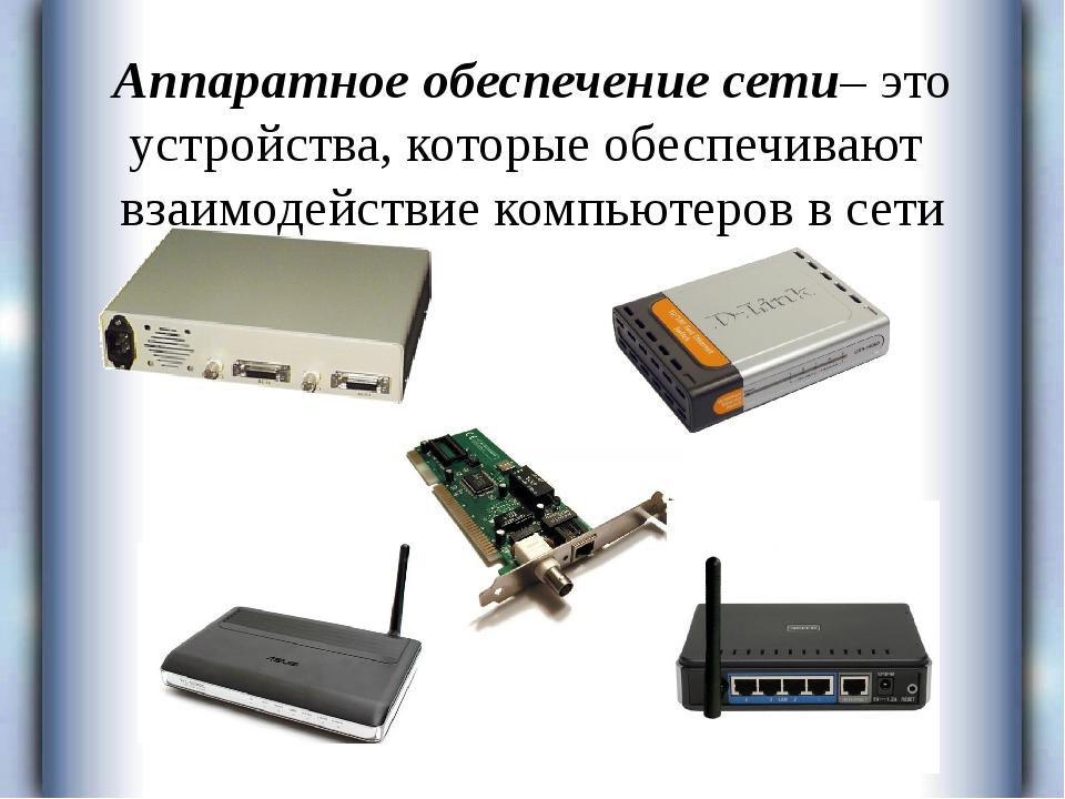 Аппаратное обеспечение сети– это устройства, которые обеспечивают взаимодейст...