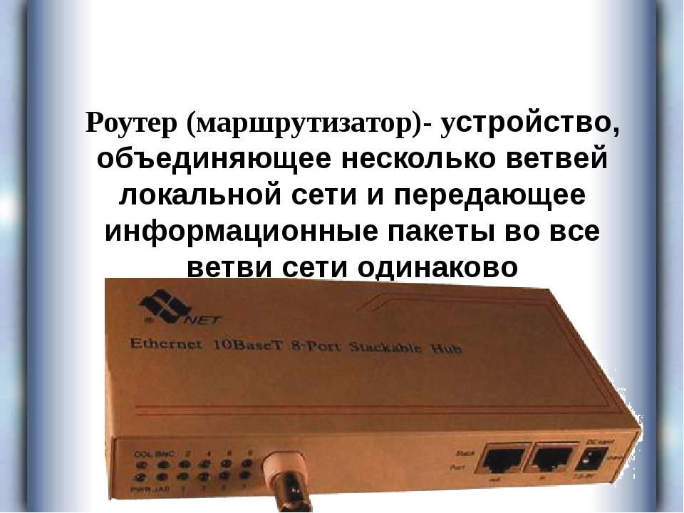 Роутер (маршрутизатор)- устройство, объединяющее несколько ветвей локальной...