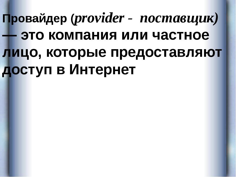 Провайдер (provider - поставщик) — это компания или частное лицо, которые пре...