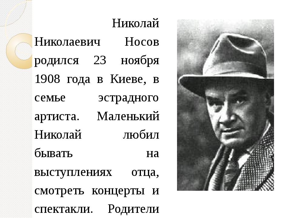 Николай Николаевич Носов родился 23 ноября 1908 года в Киеве, в семье эстрад...