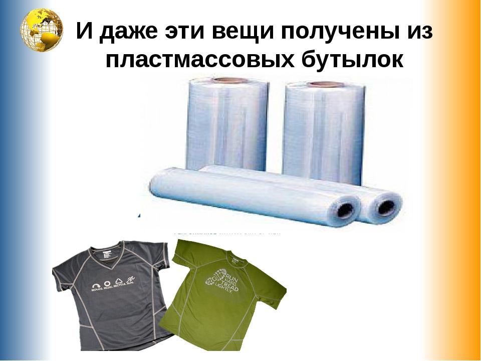 И даже эти вещи получены из пластмассовых бутылок