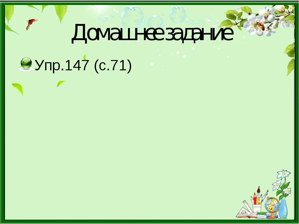 Домашнее задание Упр.147 (с.71)