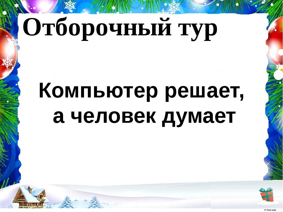 Отборочный тур Компьютер решает, а человек думает © Полшкова В.В., 2019 © Пол...