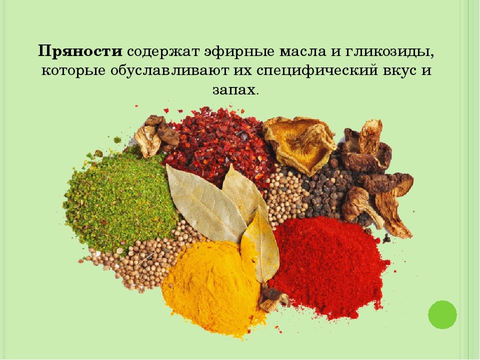 Пряности содержат эфирные масла и гликозиды, которые обуславливают их специфи...