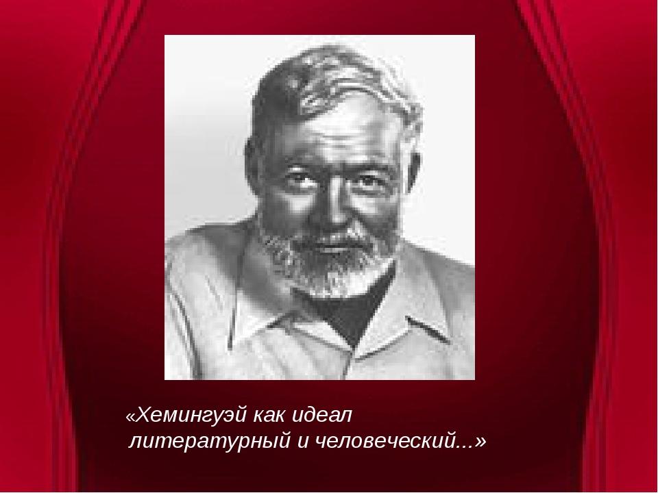 «Хемингуэй как идеал литературный и человеческий...»