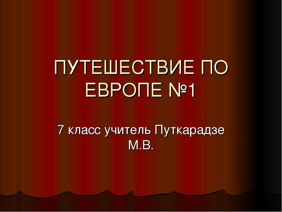 ПУТЕШЕСТВИЕ ПО ЕВРОПЕ №1 7 класс учитель Путкарадзе М.В.