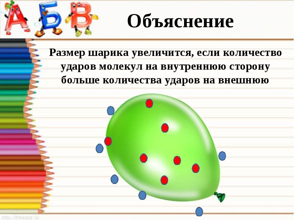 Объяснение Размер шарика увеличится, если количество ударов молекул на внутре...