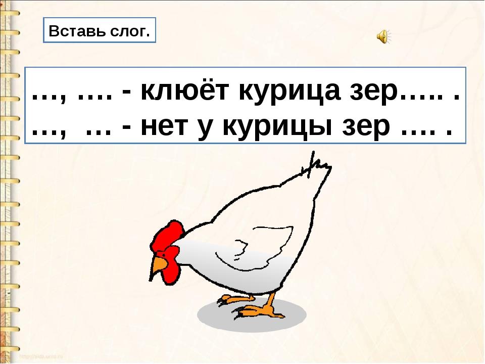 Вставь слог. …, …. - клюёт курица зер….. . …, … - нет у курицы зер …. .