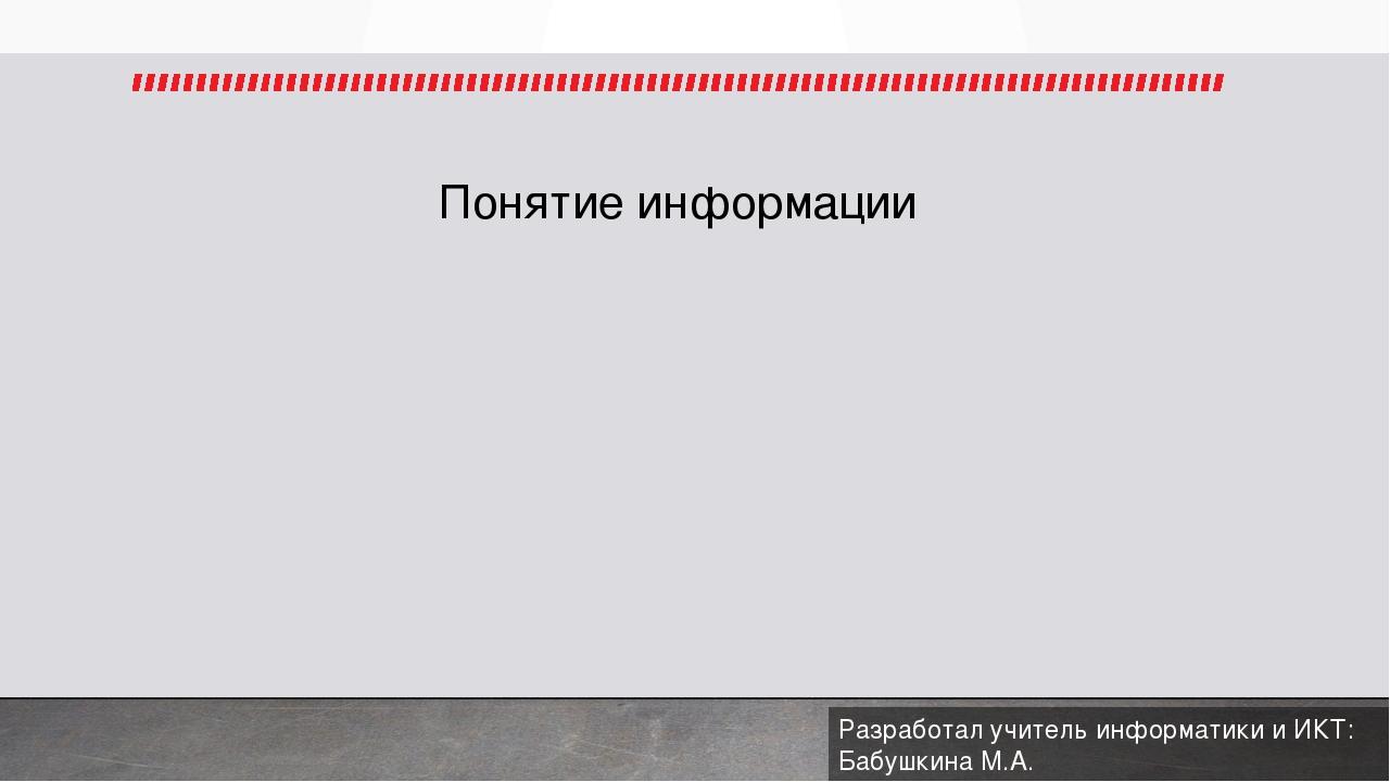 Понятие информации Разработал учитель информатики и ИКТ: Бабушкина М.А.