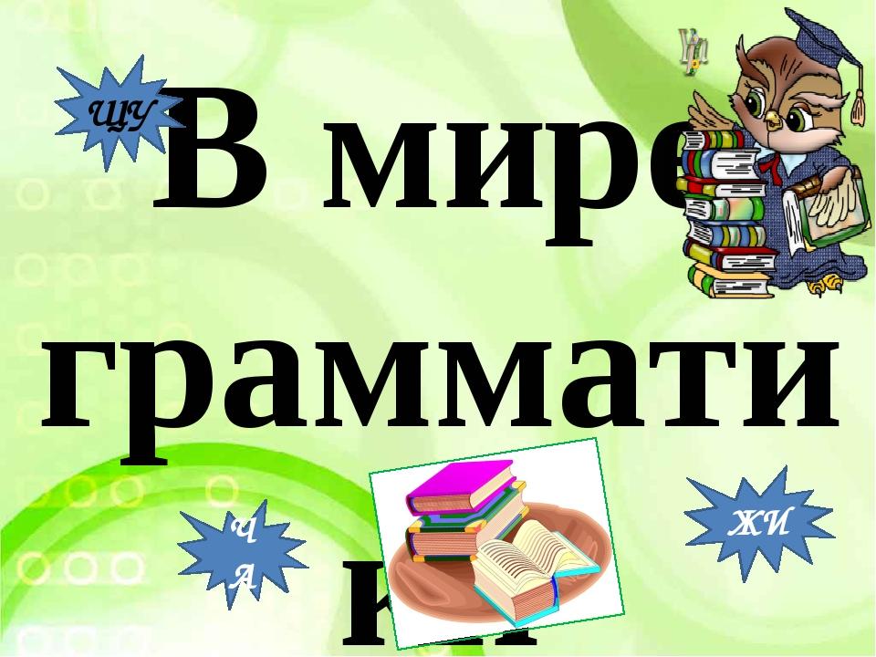 В мире грамматики ЧА ЩУ ЖИ