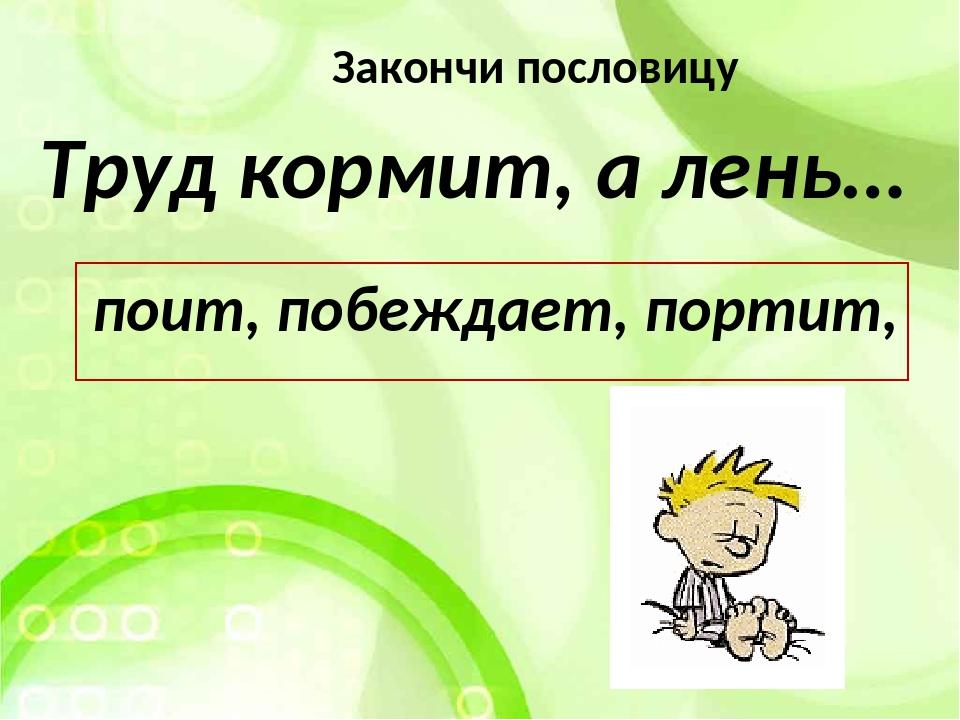 Труд кормит, а лень… поит, побеждает, портит, Закончи пословицу