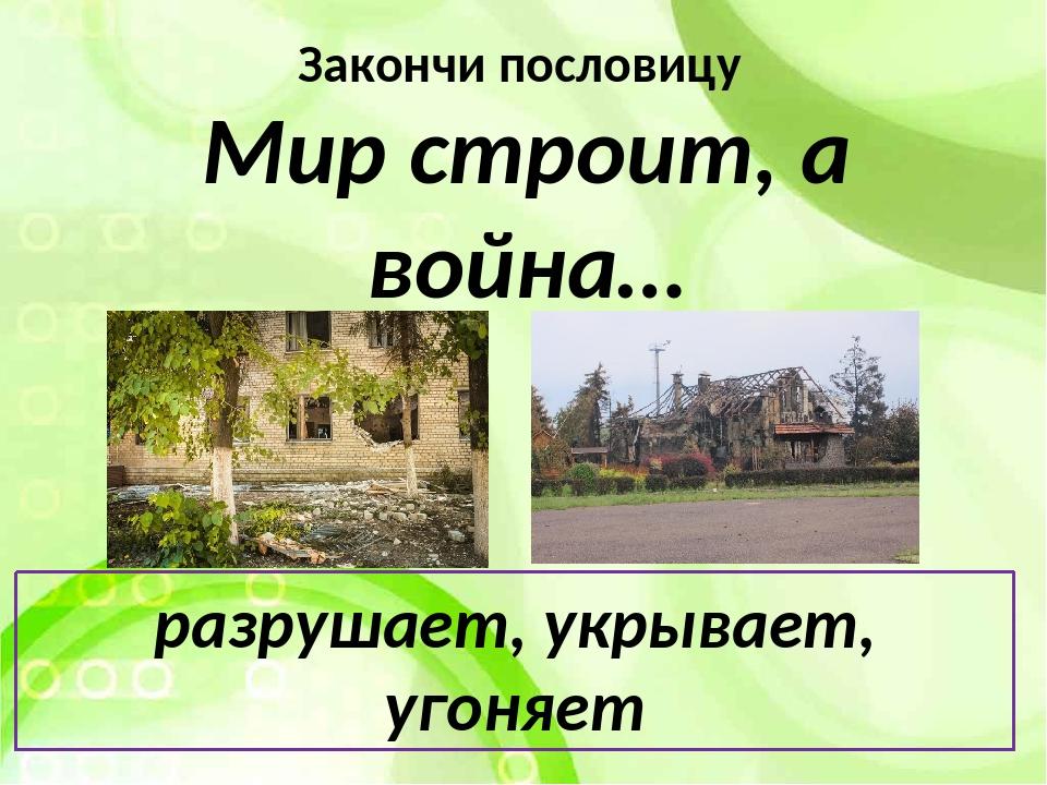 Закончи пословицу Мир строит, а война… разрушает, укрывает, угоняет