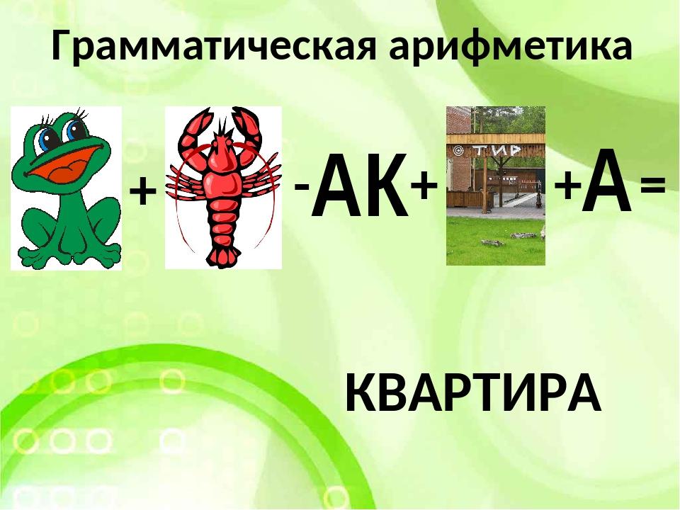 Грамматическая арифметика АК + - + КВАРТИРА + А =