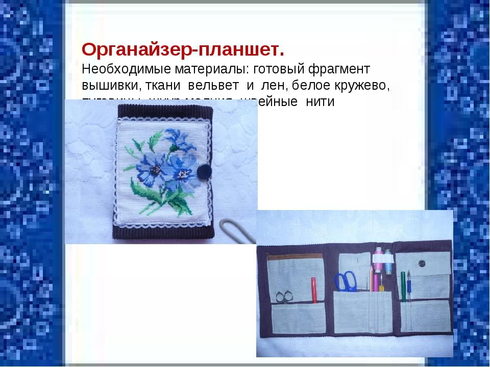 Органайзер-планшет. Необходимые материалы: готовый фрагмент вышивки, ткани в...