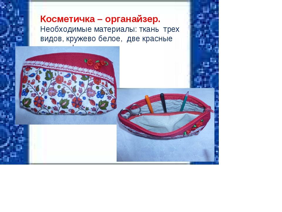 Косметичка – органайзер. Необходимые материалы: ткань трех видов, кружево бе...