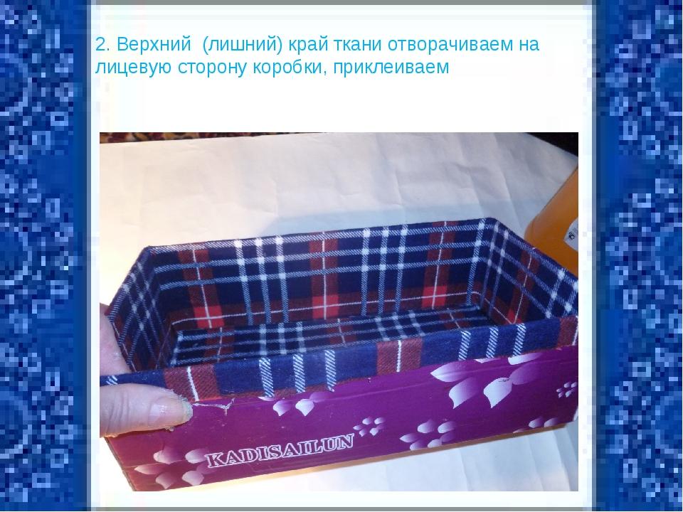 2. Верхний (лишний) край ткани отворачиваем на лицевую сторону коробки, прикл...