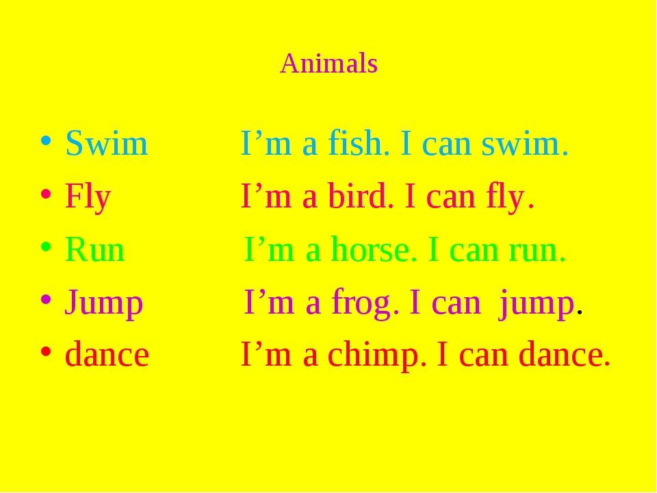 Animals Swim I'm a fish. I can swim. Fly I'm a bird. I can fly. Run I'm a hor...