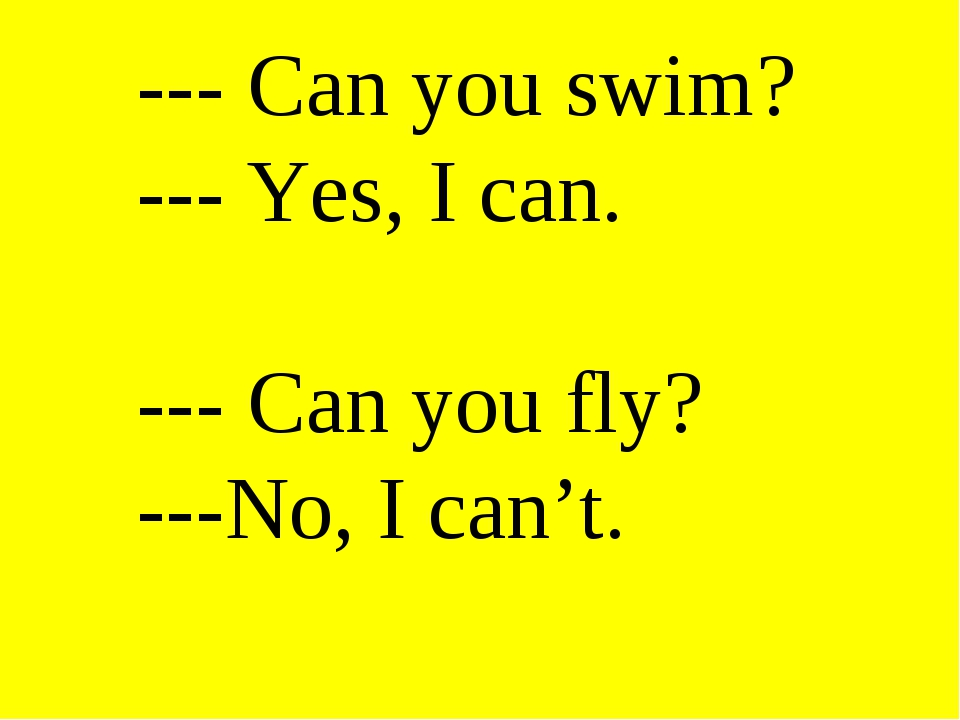 --- Can you swim? --- Yes, I can. --- Can you fly? ---No, I can't.