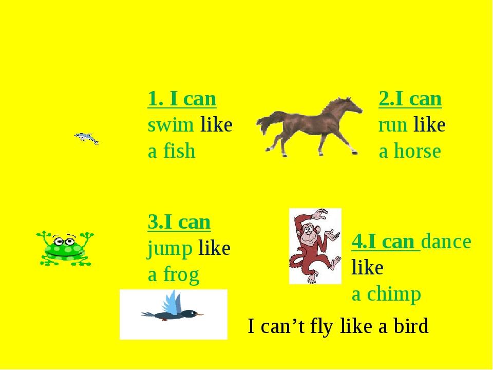 1. I can swim like а fish 2.I can run like a horse 3.I can jump like a frog 4...