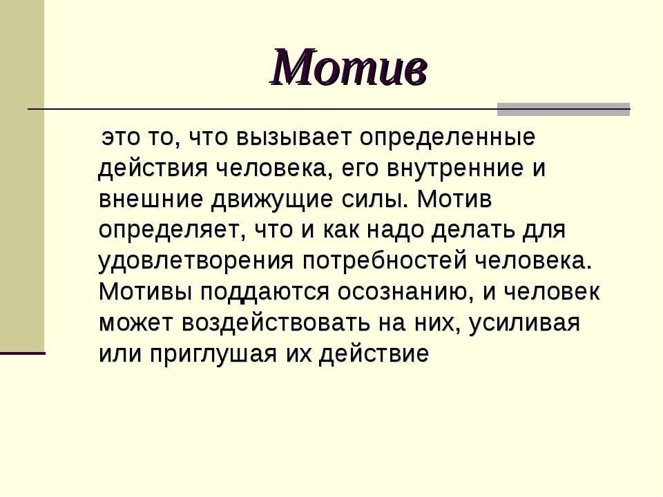 Мотив это то, что вызывает определенные действия человека, его внутренние и в...