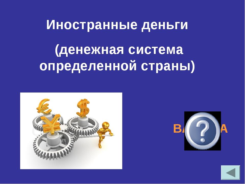 Иностранные деньги (денежная система определенной страны) ВАЛЮТА