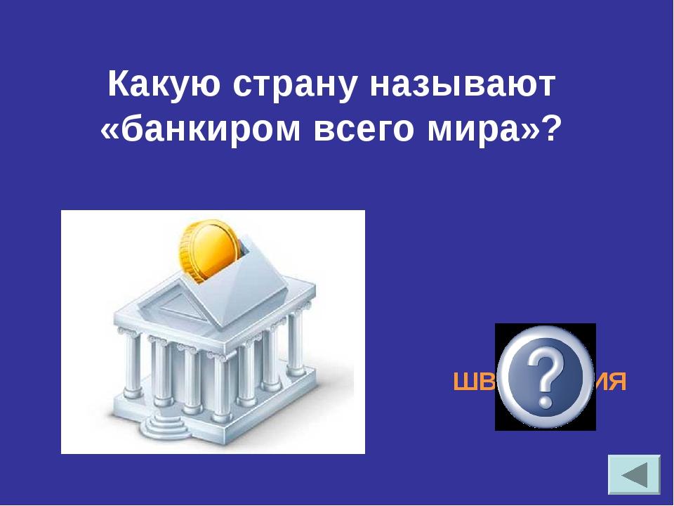 Какую страну называют «банкиром всего мира»? ШВЕЙЦАРИЯ
