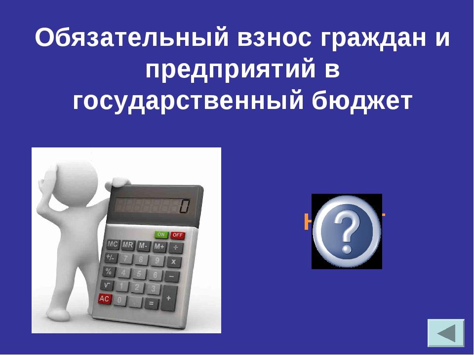 Обязательный взнос граждан и предприятий в государственный бюджет НАЛОГ