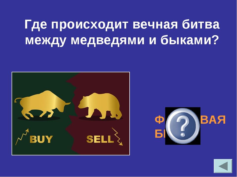ФОНДОВАЯ БИРЖА Где происходит вечная битва между медведями и быками?
