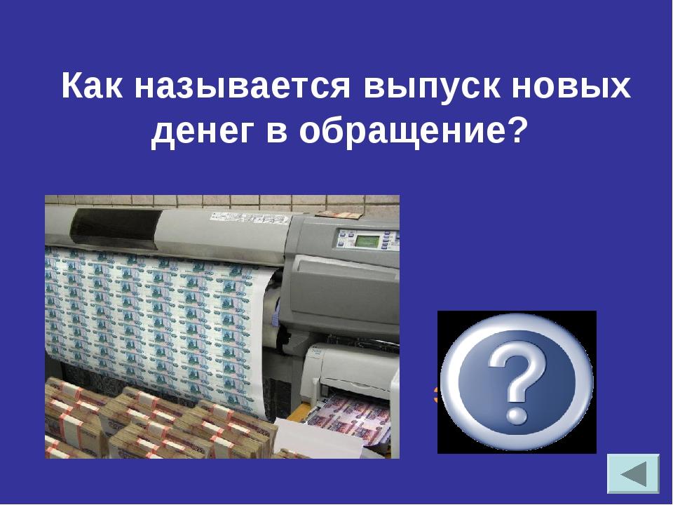 Как называется выпуск новых денег в обращение? эмиссия