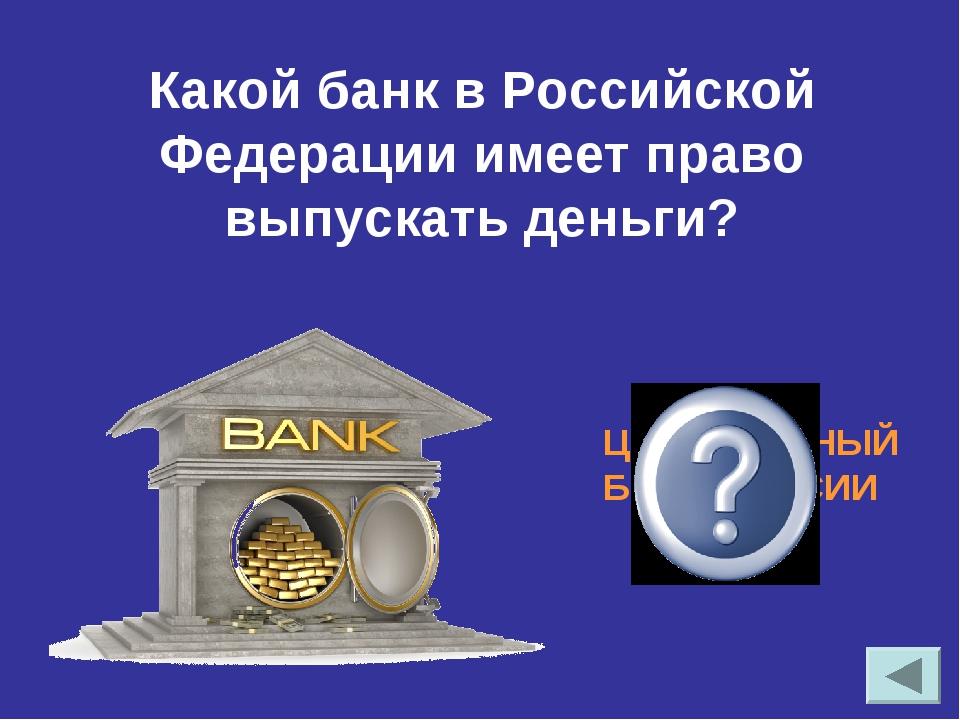 Какой банк в Российской Федерации имеет право выпускать деньги? ЦЕНТРАЛЬНЫЙ Б...
