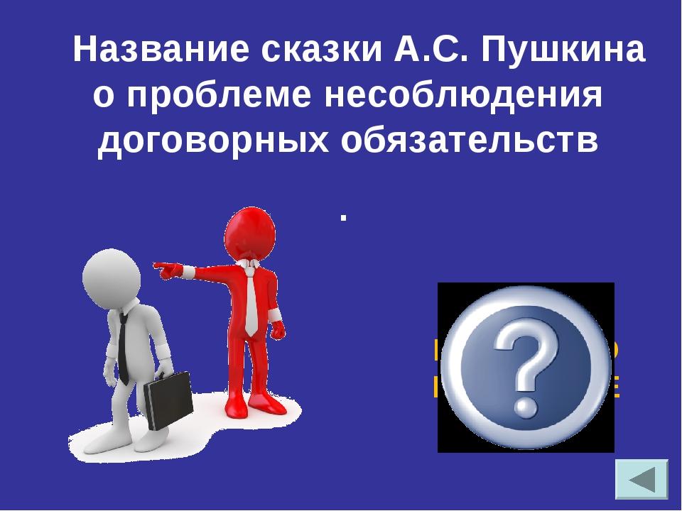 Название сказки А.С. Пушкина о проблеме несоблюдения договорных обязательств...