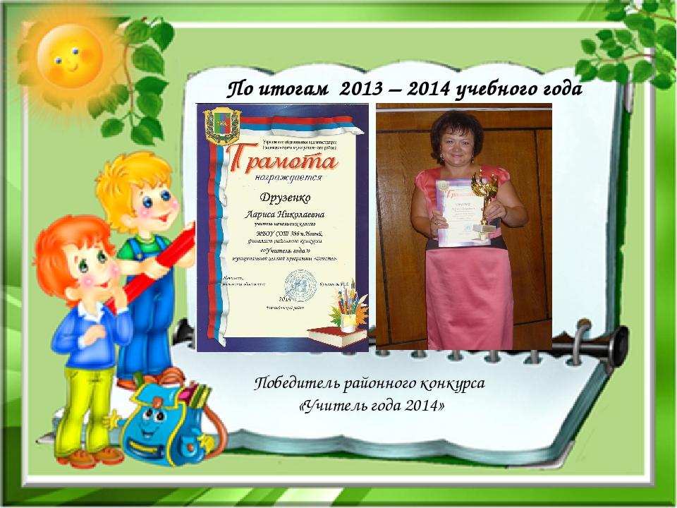 По итогам 2013 – 2014 учебного года Победитель районного конкурса «Учитель го...