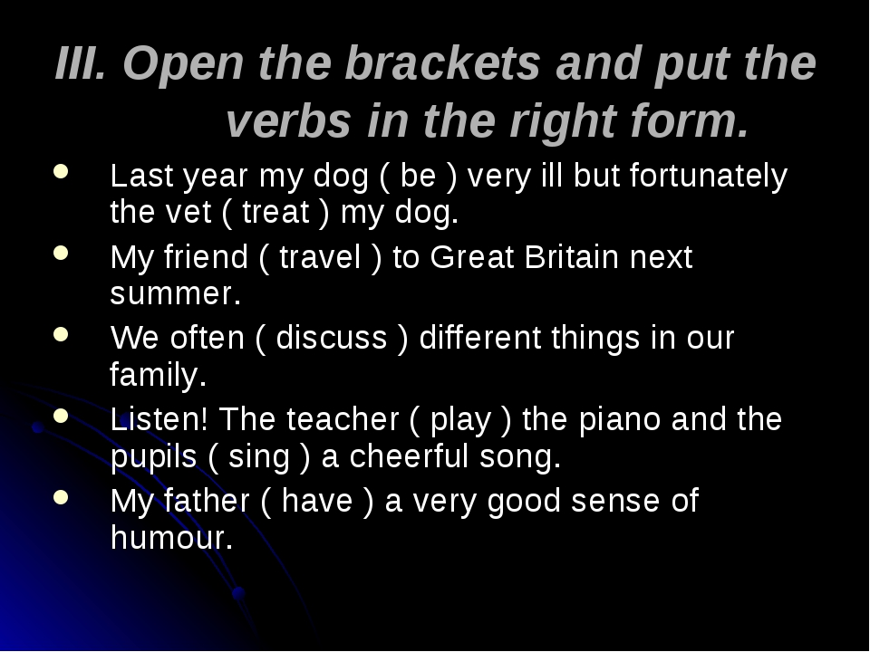 III. Open the brackets and put the verbs in the right form. Last year my dog...