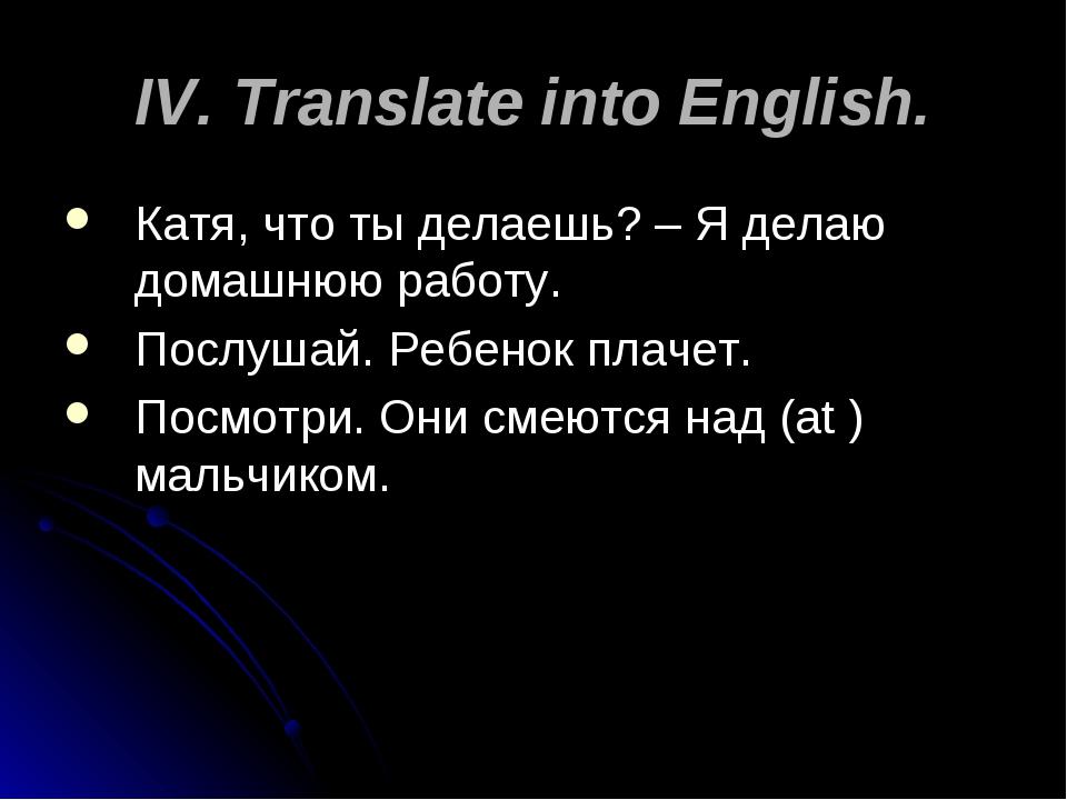 IV. Translate into English. Катя, что ты делаешь? – Я делаю домашнюю работу....
